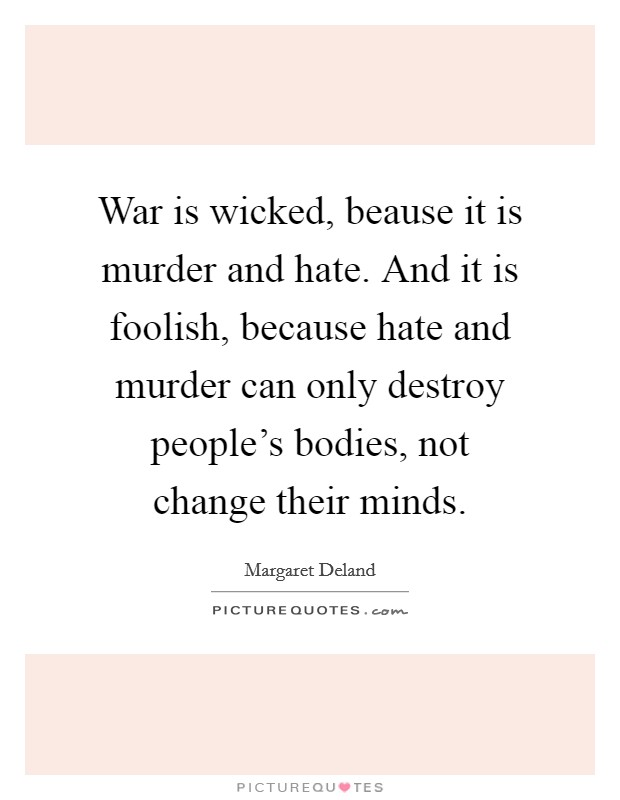 War is wicked, beause it is murder and hate. And it is foolish, because hate and murder can only destroy people's bodies, not change their minds Picture Quote #1