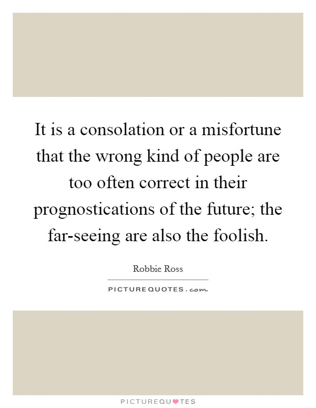It is a consolation or a misfortune that the wrong kind of people are too often correct in their prognostications of the future; the far-seeing are also the foolish Picture Quote #1