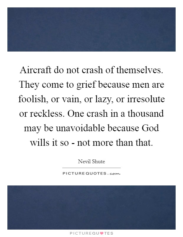 Aircraft do not crash of themselves. They come to grief because men are foolish, or vain, or lazy, or irresolute or reckless. One crash in a thousand may be unavoidable because God wills it so - not more than that Picture Quote #1