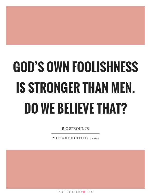 God's own foolishness is stronger than men. Do we believe that? Picture Quote #1
