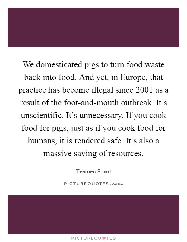We domesticated pigs to turn food waste back into food. And yet, in Europe, that practice has become illegal since 2001 as a result of the foot-and-mouth outbreak. It's unscientific. It's unnecessary. If you cook food for pigs, just as if you cook food for humans, it is rendered safe. It's also a massive saving of resources Picture Quote #1