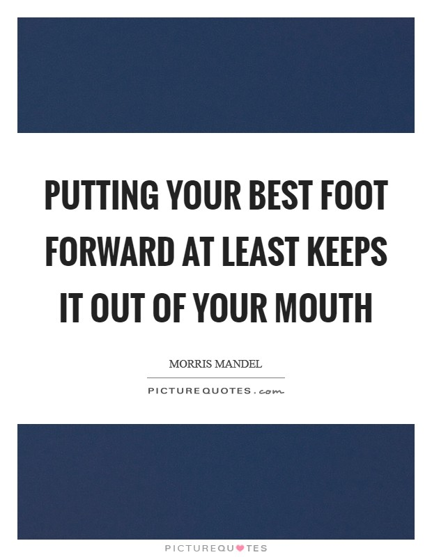 Putting your best foot forward at least keeps it out of your mouth Picture Quote #1