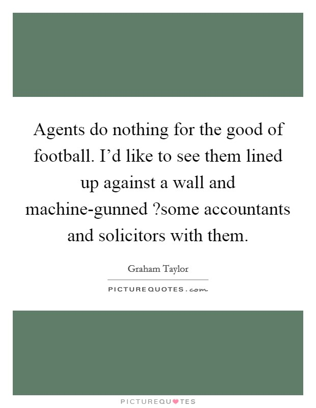 Agents do nothing for the good of football. I'd like to see them lined up against a wall and machine-gunned ?some accountants and solicitors with them Picture Quote #1