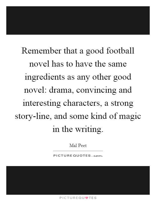 Remember that a good football novel has to have the same ingredients as any other good novel: drama, convincing and interesting characters, a strong story-line, and some kind of magic in the writing Picture Quote #1