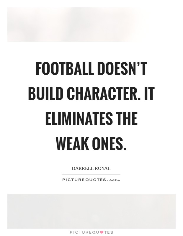 Football doesn't build character. It eliminates the weak ones. Picture Quote #1