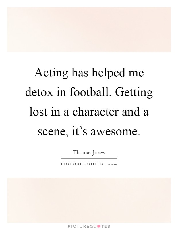 Acting has helped me detox in football. Getting lost in a character and a scene, it's awesome Picture Quote #1