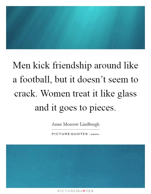 Men kick friendship around like a football, but it doesn't seem to crack. Women treat it like glass and it goes to pieces Picture Quote #1