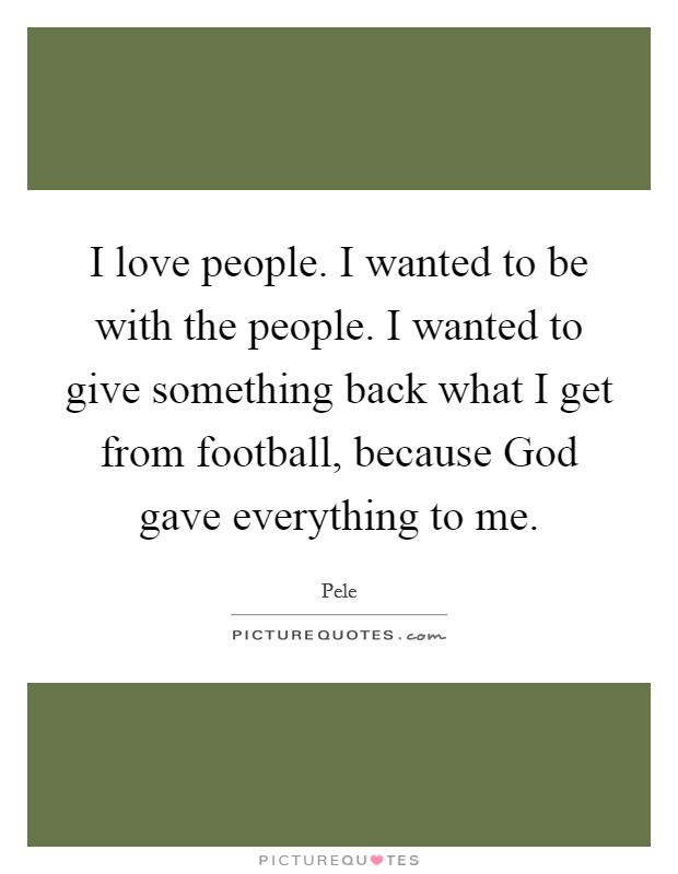 I love people. I wanted to be with the people. I wanted to give something back what I get from football, because God gave everything to me Picture Quote #1