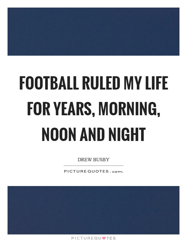 Football ruled my life for years, morning, noon and night Picture Quote #1