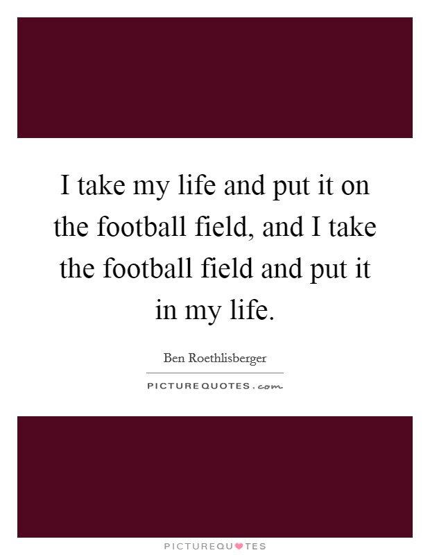 I take my life and put it on the football field, and I take the football field and put it in my life Picture Quote #1