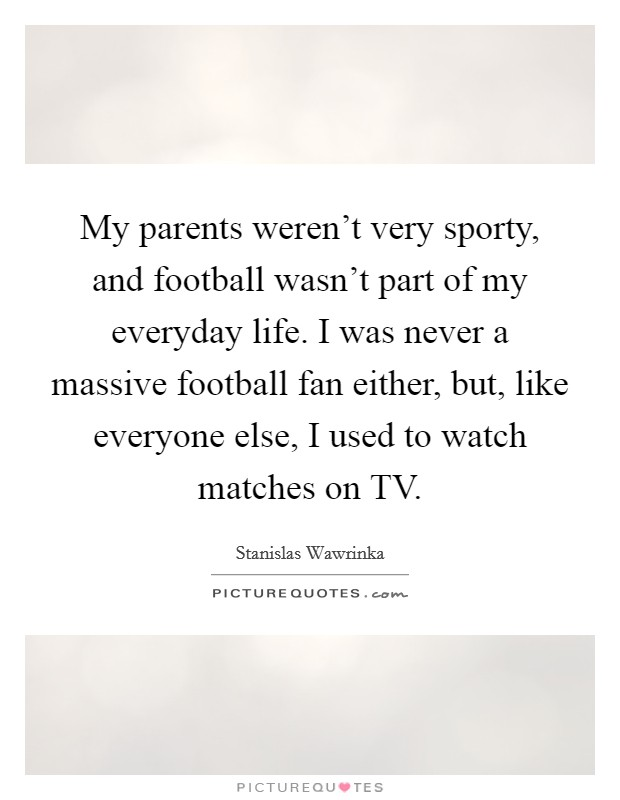My parents weren't very sporty, and football wasn't part of my everyday life. I was never a massive football fan either, but, like everyone else, I used to watch matches on TV Picture Quote #1