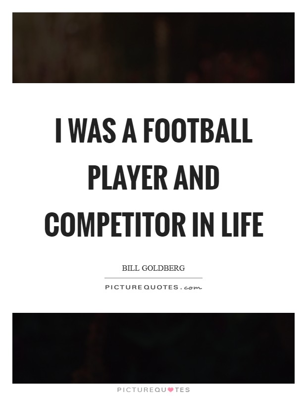 I was a football player and competitor in life Picture Quote #1