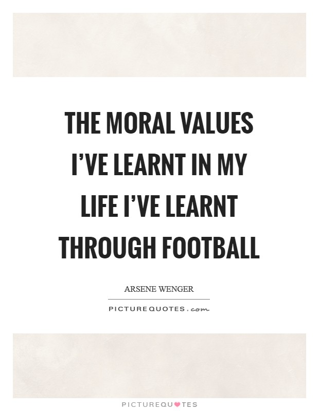 The moral values I've learnt in my life I've learnt through football Picture Quote #1
