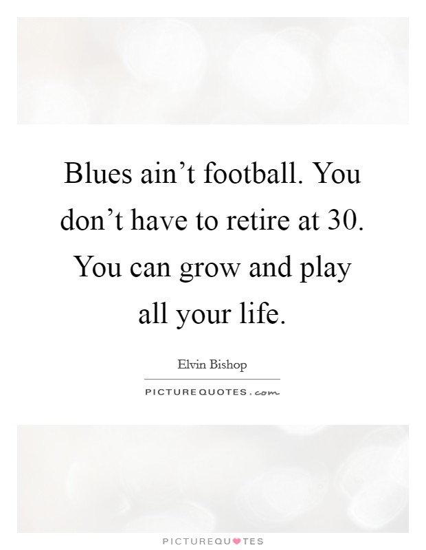 Blues ain't football. You don't have to retire at 30. You can grow and play all your life Picture Quote #1