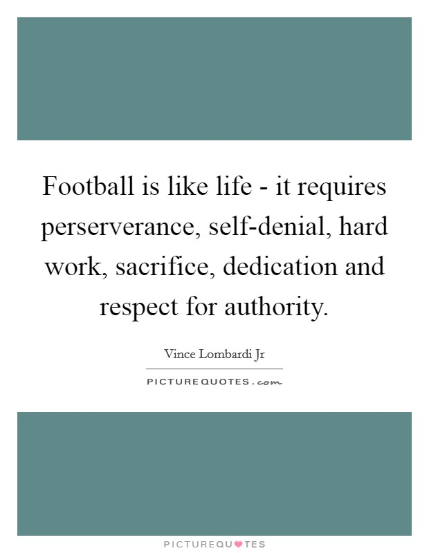 Football is like life - it requires perserverance, self-denial, hard work, sacrifice, dedication and respect for authority Picture Quote #1
