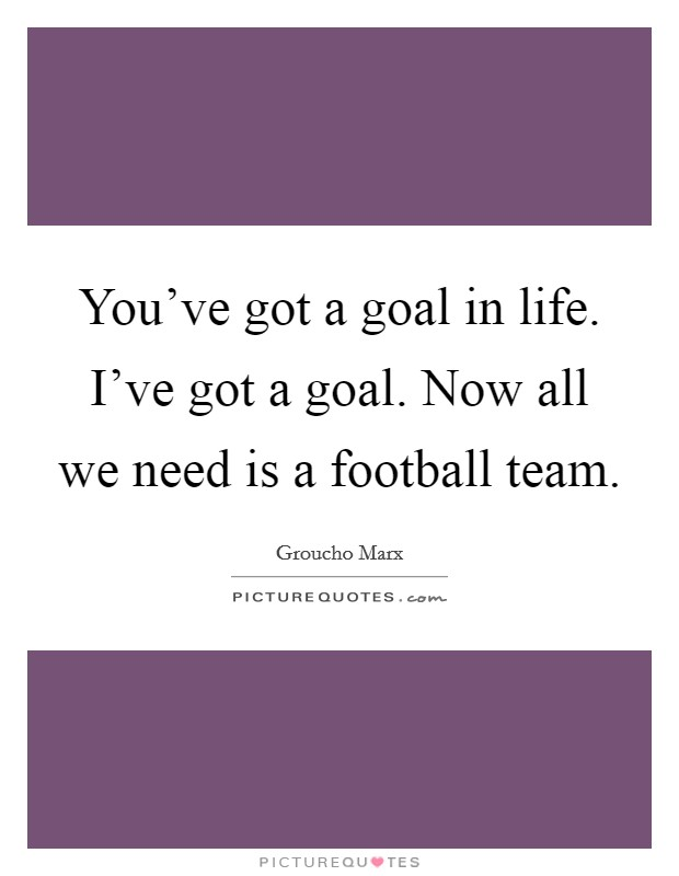 You've got a goal in life. I've got a goal. Now all we need is a football team Picture Quote #1