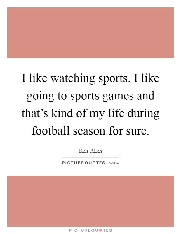 I like watching sports. I like going to sports games and that's kind of my life during football season for sure Picture Quote #1
