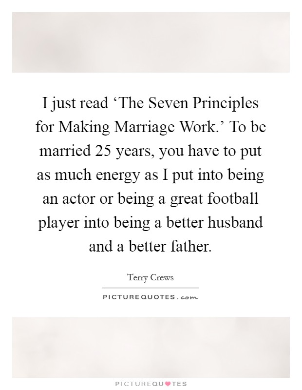 I just read 'The Seven Principles for Making Marriage Work.' To be married 25 years, you have to put as much energy as I put into being an actor or being a great football player into being a better husband and a better father Picture Quote #1