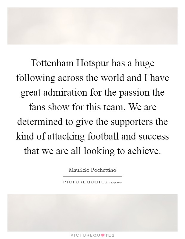 Tottenham Hotspur has a huge following across the world and I have great admiration for the passion the fans show for this team. We are determined to give the supporters the kind of attacking football and success that we are all looking to achieve. Picture Quote #1