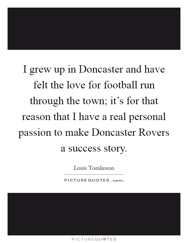 I grew up in Doncaster and have felt the love for football run through the town; it's for that reason that I have a real personal passion to make Doncaster Rovers a success story. Picture Quote #1