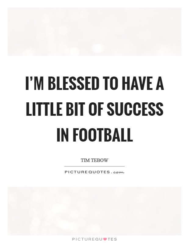 I'm blessed to have a little bit of success in football Picture Quote #1