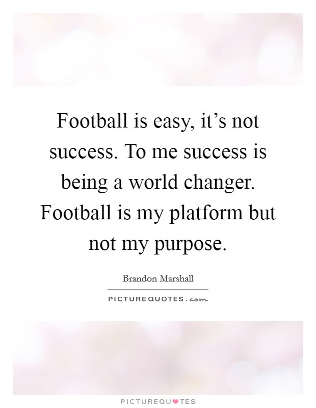 Football is easy, it's not success. To me success is being a world changer. Football is my platform but not my purpose Picture Quote #1