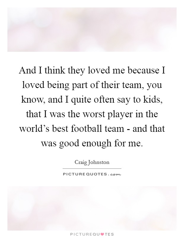And I think they loved me because I loved being part of their team, you know, and I quite often say to kids, that I was the worst player in the world's best football team - and that was good enough for me Picture Quote #1