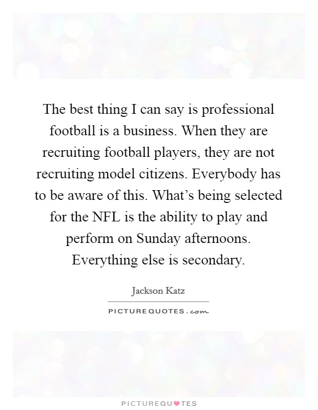 The best thing I can say is professional football is a business. When they are recruiting football players, they are not recruiting model citizens. Everybody has to be aware of this. What's being selected for the NFL is the ability to play and perform on Sunday afternoons. Everything else is secondary Picture Quote #1