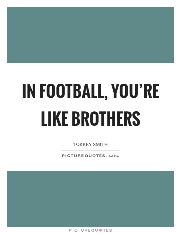 In football, you're like brothers Picture Quote #1