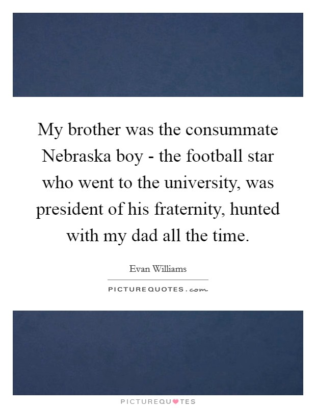 My brother was the consummate Nebraska boy - the football star who went to the university, was president of his fraternity, hunted with my dad all the time Picture Quote #1