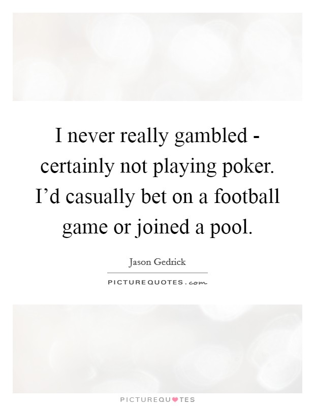 I never really gambled - certainly not playing poker. I'd casually bet on a football game or joined a pool Picture Quote #1