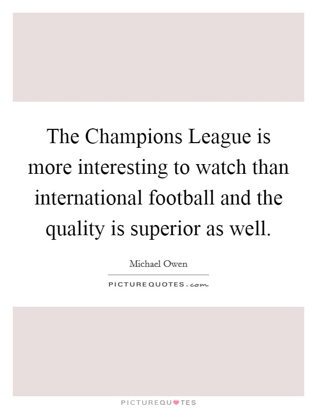 The Champions League is more interesting to watch than international football and the quality is superior as well. Picture Quote #1