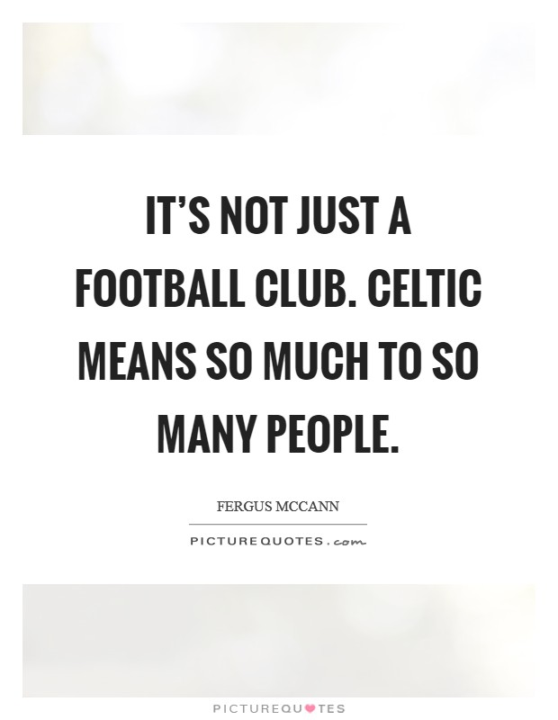 It's not just a football club. Celtic means so much to so many people Picture Quote #1