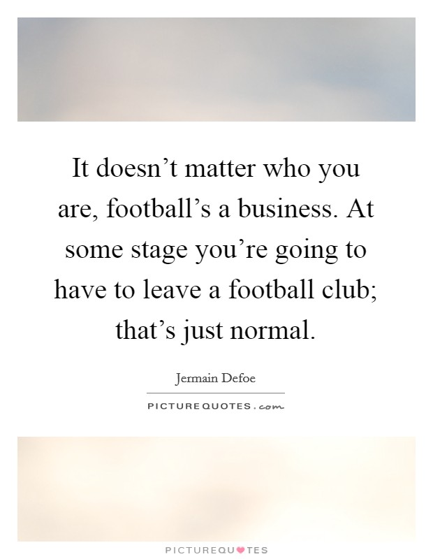 It doesn't matter who you are, football's a business. At some stage you're going to have to leave a football club; that's just normal Picture Quote #1