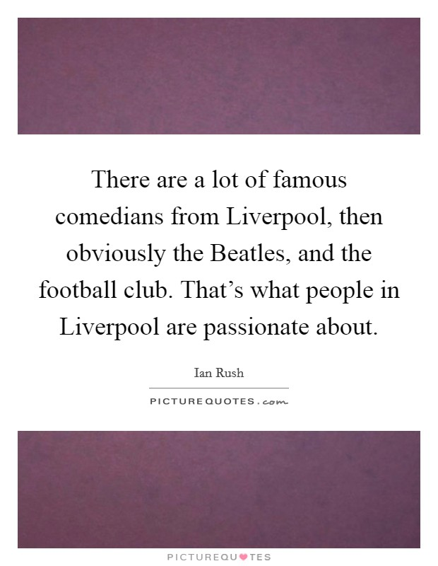 There are a lot of famous comedians from Liverpool, then obviously the Beatles, and the football club. That's what people in Liverpool are passionate about. Picture Quote #1