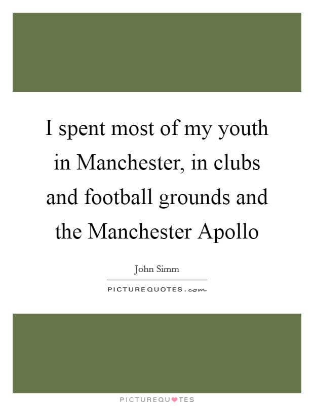 I spent most of my youth in Manchester, in clubs and football grounds and the Manchester Apollo Picture Quote #1