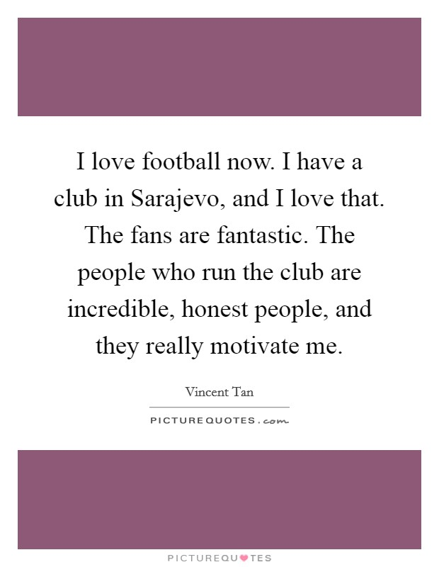 I love football now. I have a club in Sarajevo, and I love that. The fans are fantastic. The people who run the club are incredible, honest people, and they really motivate me Picture Quote #1