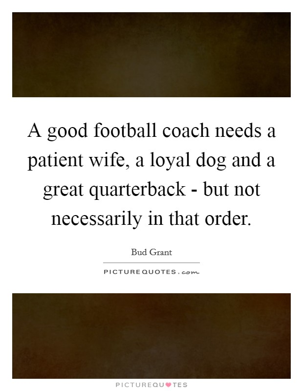 A good football coach needs a patient wife, a loyal dog and a great quarterback - but not necessarily in that order Picture Quote #1