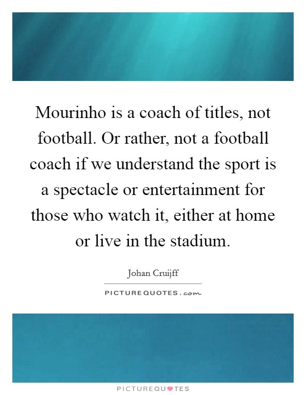 Mourinho is a coach of titles, not football. Or rather, not a football coach if we understand the sport is a spectacle or entertainment for those who watch it, either at home or live in the stadium. Picture Quote #1