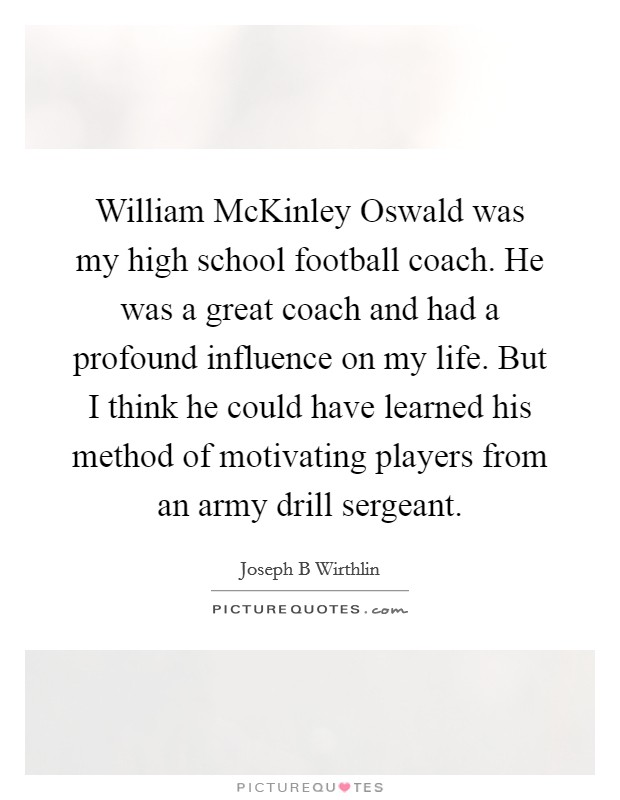 William McKinley Oswald was my high school football coach. He was a great coach and had a profound influence on my life. But I think he could have learned his method of motivating players from an army drill sergeant Picture Quote #1