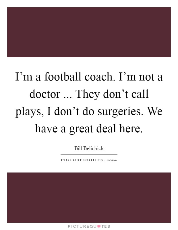 I'm a football coach. I'm not a doctor ... They don't call plays, I don't do surgeries. We have a great deal here Picture Quote #1