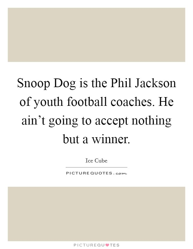 Snoop Dog is the Phil Jackson of youth football coaches. He ain't going to accept nothing but a winner Picture Quote #1