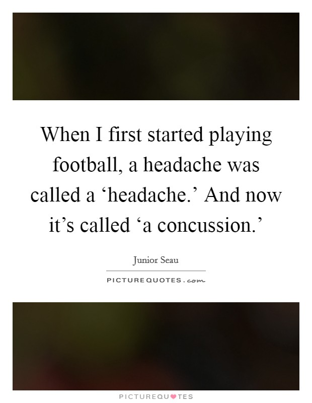 When I first started playing football, a headache was called a 'headache.' And now it's called 'a concussion.' Picture Quote #1