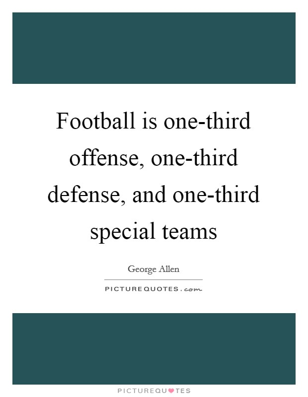 Football is one-third offense, one-third defense, and one-third special teams Picture Quote #1