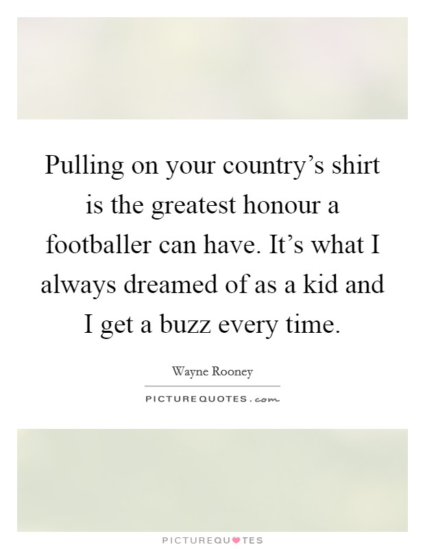 Pulling on your country's shirt is the greatest honour a footballer can have. It's what I always dreamed of as a kid and I get a buzz every time. Picture Quote #1