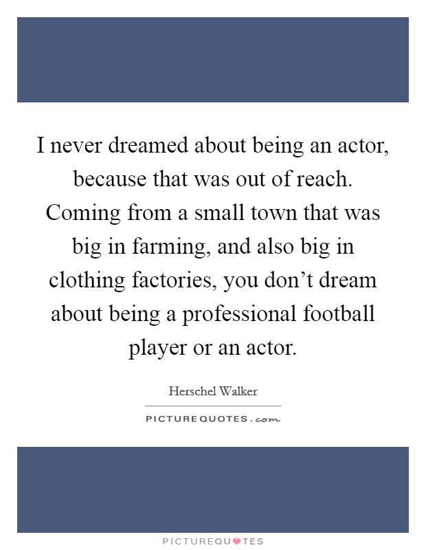 I never dreamed about being an actor, because that was out of reach. Coming from a small town that was big in farming, and also big in clothing factories, you don't dream about being a professional football player or an actor Picture Quote #1