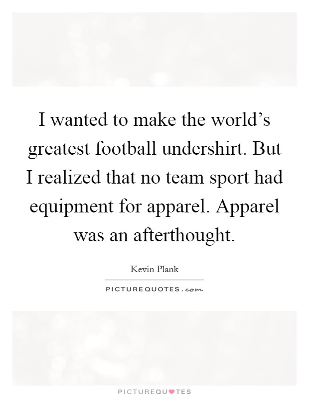 I wanted to make the world's greatest football undershirt. But I realized that no team sport had equipment for apparel. Apparel was an afterthought Picture Quote #1