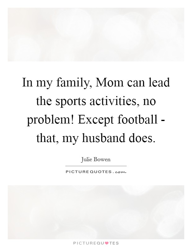In my family, Mom can lead the sports activities, no problem! Except football - that, my husband does Picture Quote #1