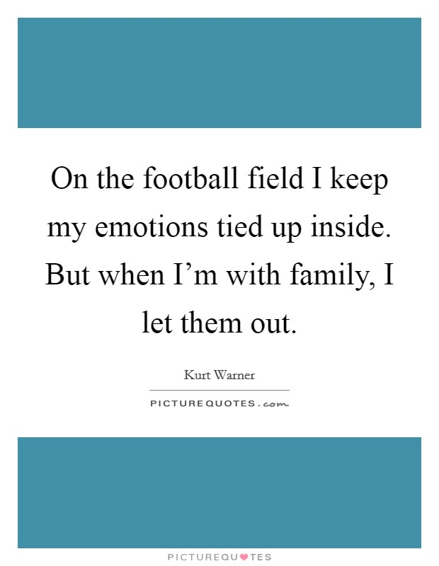 On the football field I keep my emotions tied up inside. But when I'm with family, I let them out Picture Quote #1