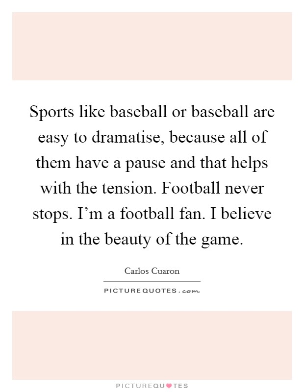 Sports like baseball or baseball are easy to dramatise, because all of them have a pause and that helps with the tension. Football never stops. I'm a football fan. I believe in the beauty of the game Picture Quote #1